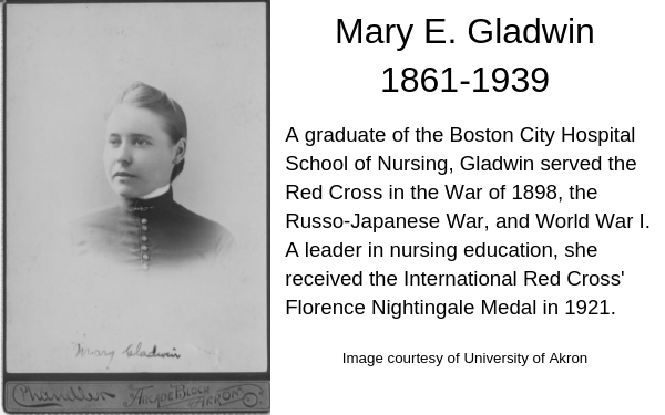 portrait Mary Gladwin , with dark hair pulled back high neck collar. Caption: A graduate of the Boston City Hospital School of Nursing, Gladwin served the Red Cross in the War of 1898, the Russo-Japanese War, and World War I. A leader in nursing education, she received the International Red Cross Florence Nightingale Medal in 1921.