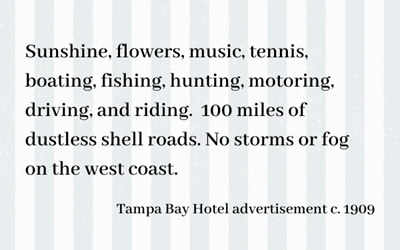 Text box reading: sunshine, flowers, music, tennis, boating, fishing, hunting, motoring, driving and riding. 100 miles of dustless shell roads. no storms or fog on the west coast. Tampa Bay Hotel advertisement circa 1909