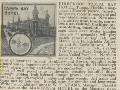 Newspaper clipping with image of Tampa Bay Hotel reads: Fireproof Tampa Bay Hotel, Tampa Florida a magnificent Moorish palace, capacity 500 guests, recently remodeled and renovated throughout, New nine-hole golf course, tennis, motorboating, fishing, bathing, automobiling, baseball. The Chicago Cubs have winter training quarters in grounds; will play match games in Fe. And March with Philadelphia Athletics and St. Louis Browns. Four days' carnival in Feb., rivaling New Orleans Mardis Gras and St Louis Veiled Prophets. Northern servants. Grounds consist of 42 acres of luxuriant tropical shrubbery and flowers, beautiful palm fringed walks, fountains and shady nooks, facing on the Hillsborough river, where boating and fishing are unexcelled. Over a hundred miles of well paved auto boulevards, creating beautiful drives through golden fruit-laden orange groves, over picturesque streams, through tropical jungles and piney woods. All trains and boats are met by auto-bus. Special rates for families and long stays. Write for a booklet and rates to W.F, Adams, Manager. Spend a few days at the Manavista Hotel on the Manatee river.
